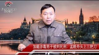 加籍涉毒男子被判死刑: 孟晚舟头上3把刀(视评)